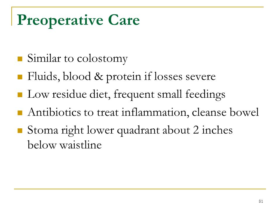 81 Preoperative Care Similar to colostomy Fluids, blood & protein if losses severe Low residue diet, frequent small feedings Antibiotics to treat infl