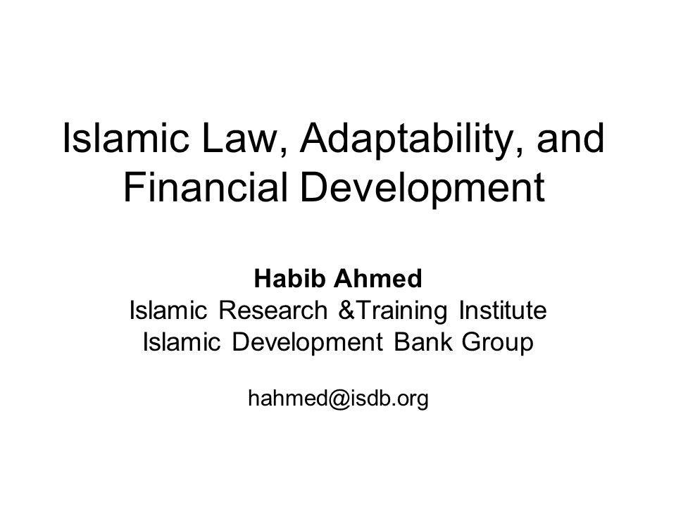 Islamic Law, Adaptability, and Financial Development Habib Ahmed Islamic Research &Training Institute Islamic Development Bank Group hahmed@isdb.org