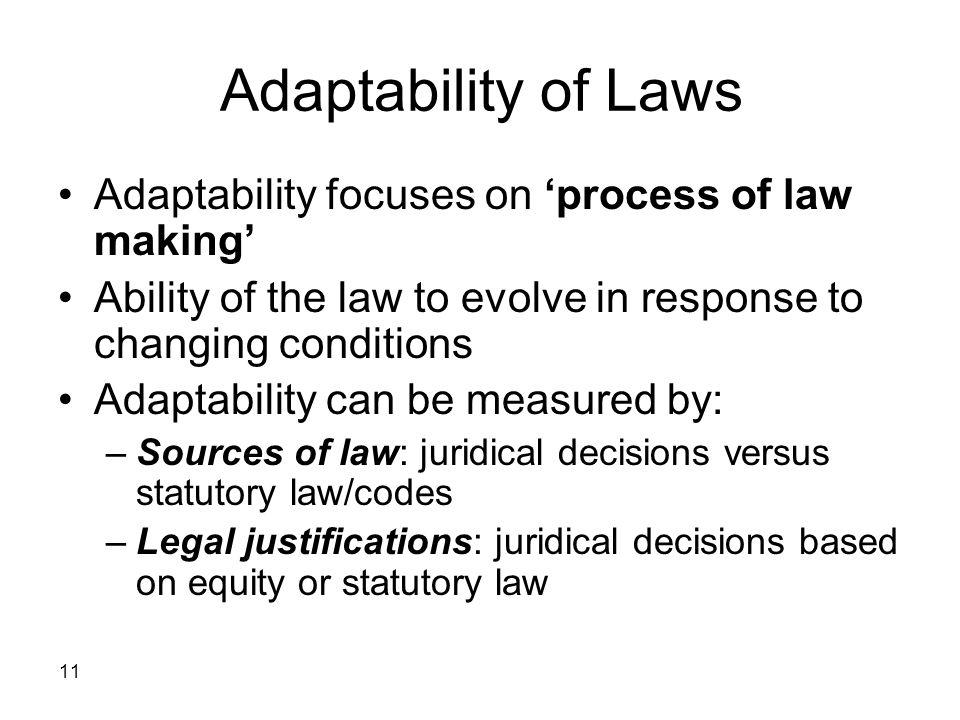 11 Adaptability of Laws Adaptability focuses on process of law making Ability of the law to evolve in response to changing conditions Adaptability can