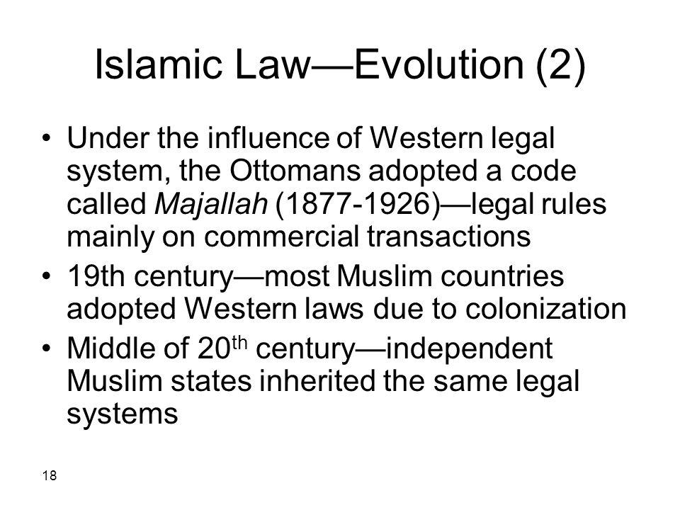 18 Islamic LawEvolution (2) Under the influence of Western legal system, the Ottomans adopted a code called Majallah (1877-1926)legal rules mainly on