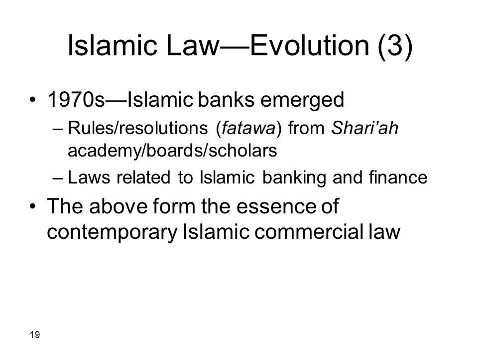 19 Islamic LawEvolution (3) 1970sIslamic banks emerged –Rules/resolutions (fatawa) from Shariah academy/boards/scholars –Laws related to Islamic banki