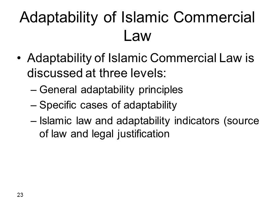 23 Adaptability of Islamic Commercial Law Adaptability of Islamic Commercial Law is discussed at three levels: –General adaptability principles –Speci