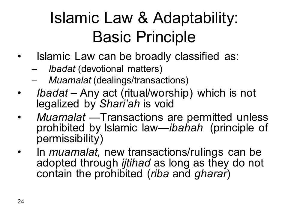24 Islamic Law & Adaptability: Basic Principle Islamic Law can be broadly classified as: –Ibadat (devotional matters) –Muamalat (dealings/transactions