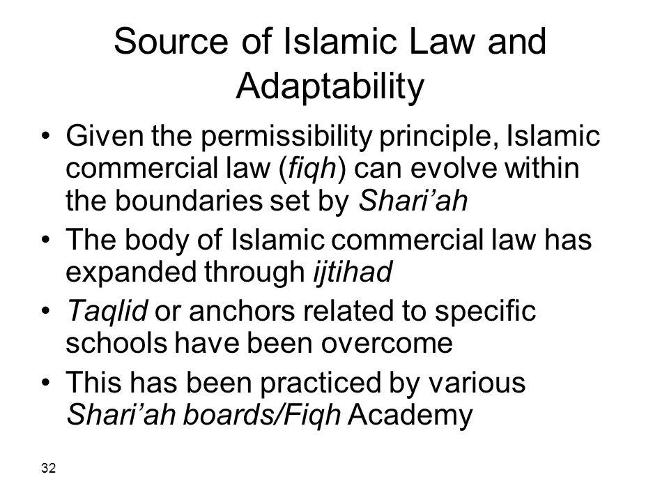 32 Source of Islamic Law and Adaptability Given the permissibility principle, Islamic commercial law (fiqh) can evolve within the boundaries set by Sh