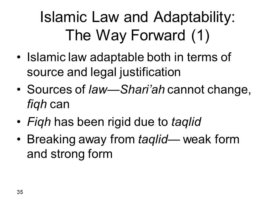 35 Islamic Law and Adaptability: The Way Forward (1) Islamic law adaptable both in terms of source and legal justification Sources of lawShariah canno