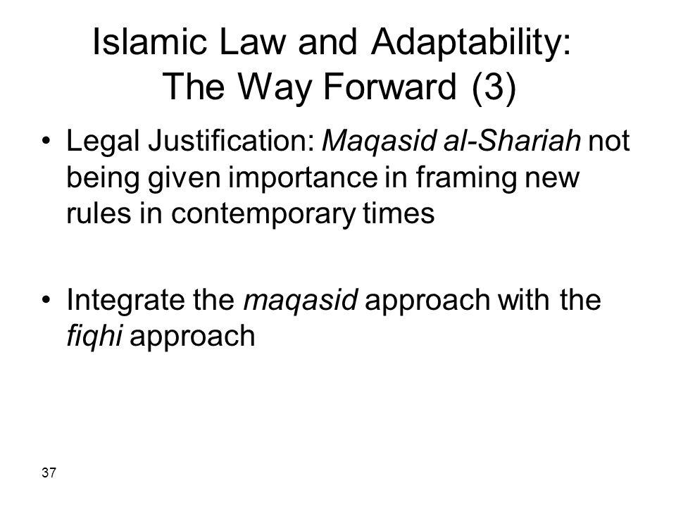 37 Islamic Law and Adaptability: The Way Forward (3) Legal Justification: Maqasid al-Shariah not being given importance in framing new rules in contem