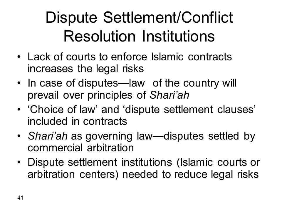 41 Dispute Settlement/Conflict Resolution Institutions Lack of courts to enforce Islamic contracts increases the legal risks In case of disputeslaw of