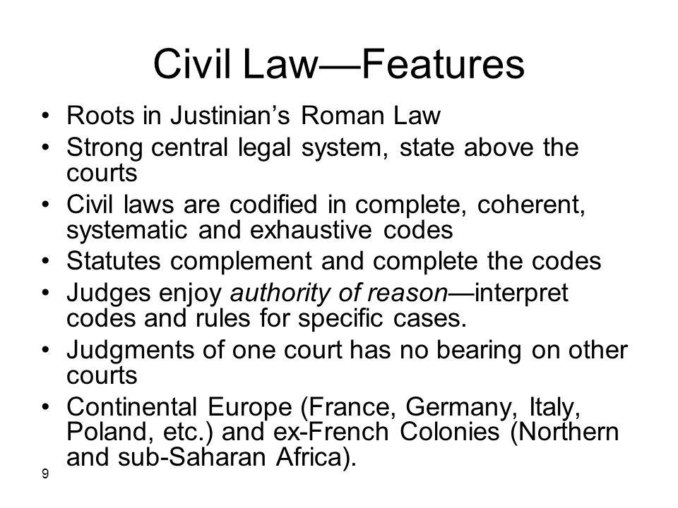 9 Civil LawFeatures Roots in Justinians Roman Law Strong central legal system, state above the courts Civil laws are codified in complete, coherent, s