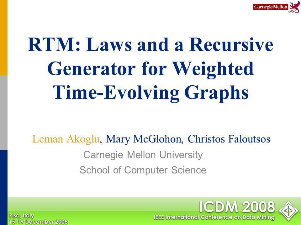 RTM: Laws and a Recursive Generator for Weighted Time-Evolving Graphs Leman Akoglu, Mary McGlohon, Christos Faloutsos Carnegie Mellon University Schoo