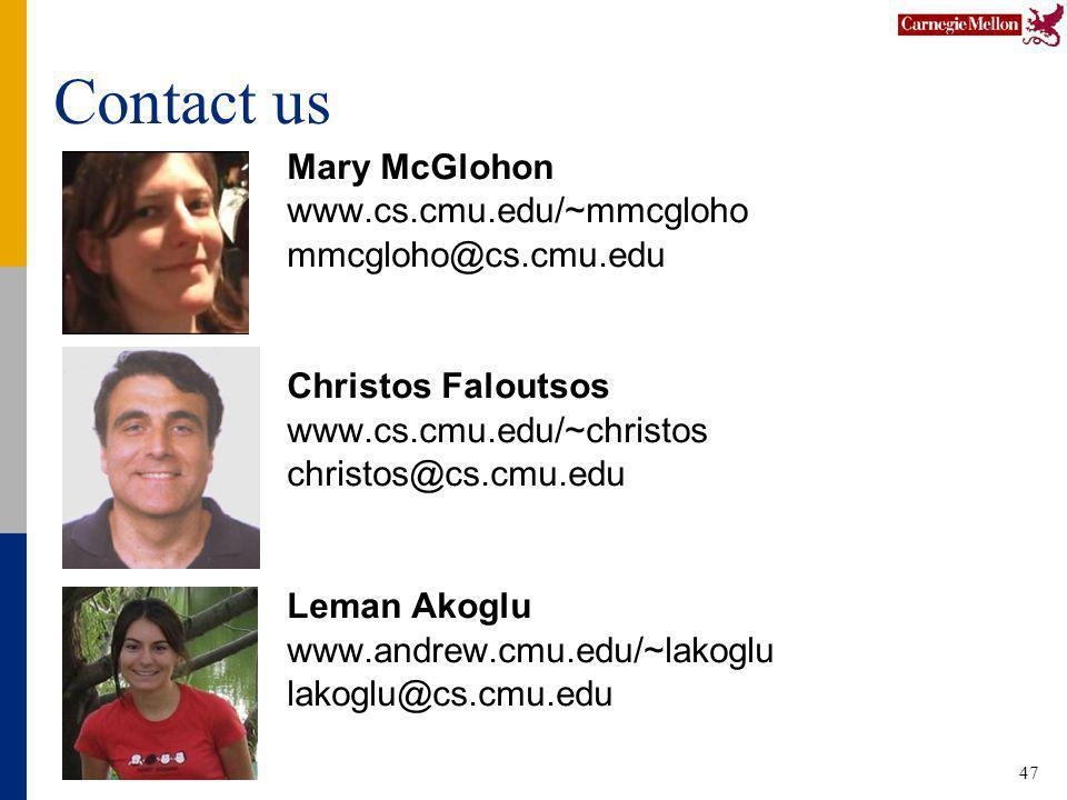 47 Contact us Mary McGlohon www.cs.cmu.edu/~mmcgloho mmcgloho@cs.cmu.edu Christos Faloutsos www.cs.cmu.edu/~christos christos@cs.cmu.edu Leman Akoglu www.andrew.cmu.edu/~lakoglu lakoglu@cs.cmu.edu