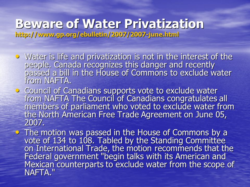 Beware of Water Privatization http://www.gp.org/ebulletin/2007/2007-june.html Water is life and privatization is not in the interest of the people.