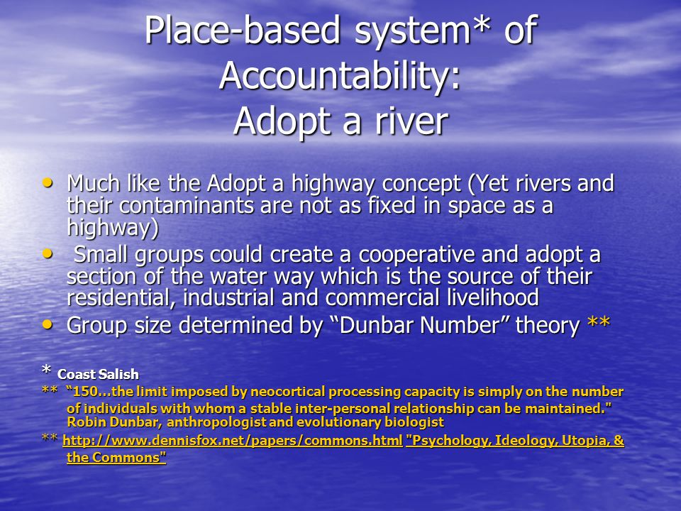 Place-based system* of Accountability: Adopt a river Much like the Adopt a highway concept (Yet rivers and their contaminants are not as fixed in space as a highway) Much like the Adopt a highway concept (Yet rivers and their contaminants are not as fixed in space as a highway) Small groups could create a cooperative and adopt a section of the water way which is the source of their residential, industrial and commercial livelihood Small groups could create a cooperative and adopt a section of the water way which is the source of their residential, industrial and commercial livelihood Group size determined by Dunbar Number theory ** Group size determined by Dunbar Number theory ** * Coast Salish ** 150…the limit imposed by neocortical processing capacity is simply on the number of individuals with whom a stable inter-personal relationship can be maintained. Robin Dunbar, anthropologist and evolutionary biologist ** http://www.dennisfox.net/papers/commons.html Psychology, Ideology, Utopia, & the Commons http://www.dennisfox.net/papers/commons.html Psychology, Ideology, Utopia, & the Commons http://www.dennisfox.net/papers/commons.html Psychology, Ideology, Utopia, & the Commons
