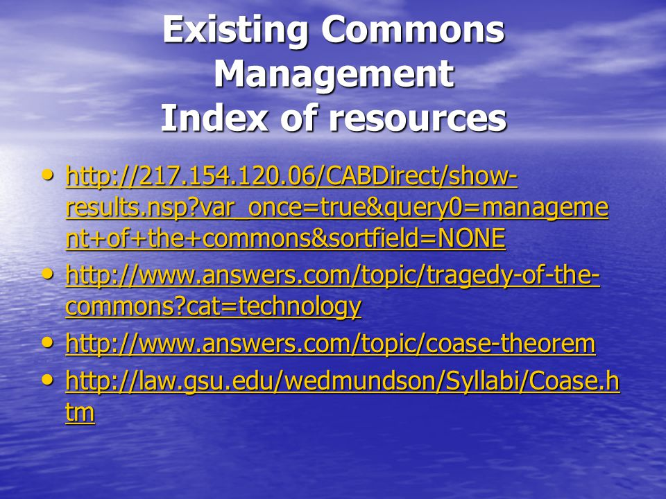 Existing Commons Management Index of resources http://217.154.120.06/CABDirect/show- results.nsp?var_once=true&query0=manageme nt+of+the+commons&sortfield=NONE http://217.154.120.06/CABDirect/show- results.nsp?var_once=true&query0=manageme nt+of+the+commons&sortfield=NONE http://217.154.120.06/CABDirect/show- results.nsp?var_once=true&query0=manageme nt+of+the+commons&sortfield=NONE http://217.154.120.06/CABDirect/show- results.nsp?var_once=true&query0=manageme nt+of+the+commons&sortfield=NONE http://www.answers.com/topic/tragedy-of-the- commons?cat=technology http://www.answers.com/topic/tragedy-of-the- commons?cat=technology http://www.answers.com/topic/tragedy-of-the- commons?cat=technology http://www.answers.com/topic/tragedy-of-the- commons?cat=technology http://www.answers.com/topic/coase-theorem http://www.answers.com/topic/coase-theorem http://www.answers.com/topic/coase-theorem http://law.gsu.edu/wedmundson/Syllabi/Coase.h tm http://law.gsu.edu/wedmundson/Syllabi/Coase.h tm http://law.gsu.edu/wedmundson/Syllabi/Coase.h tm http://law.gsu.edu/wedmundson/Syllabi/Coase.h tm