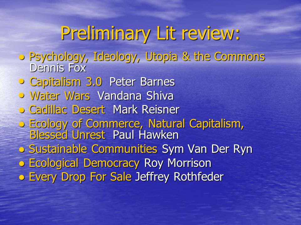 Preliminary Lit review: Psychology, Ideology, Utopia & the Commons Dennis Fox Psychology, Ideology, Utopia & the Commons Dennis Fox Capitalism 3.0 Peter Barnes Capitalism 3.0 Peter Barnes Water Wars Vandana Shiva Water Wars Vandana Shiva Cadillac Desert Mark Reisner Cadillac Desert Mark Reisner Ecology of Commerce, Natural Capitalism, Blessed Unrest Paul Hawken Ecology of Commerce, Natural Capitalism, Blessed Unrest Paul Hawken Sustainable Communities Sym Van Der Ryn Sustainable Communities Sym Van Der Ryn Ecological Democracy Roy Morrison Ecological Democracy Roy Morrison Every Drop For Sale Jeffrey Rothfeder Every Drop For Sale Jeffrey Rothfeder