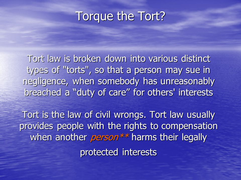Tort law is broken down into various distinct types of torts , so that a person may sue in negligence, when somebody has unreasonably breached a duty of care for others interests Tort is the law of civil wrongs.