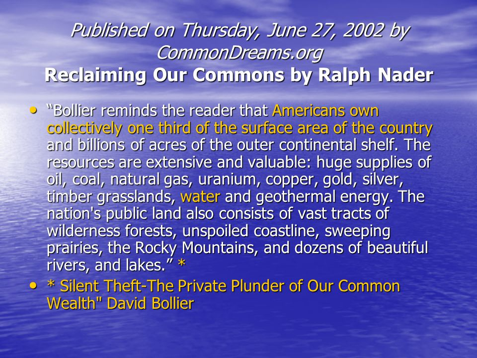 Published on Thursday, June 27, 2002 by CommonDreams.org Reclaiming Our Commons by Ralph Nader Bollier reminds the reader that Americans own collectiv