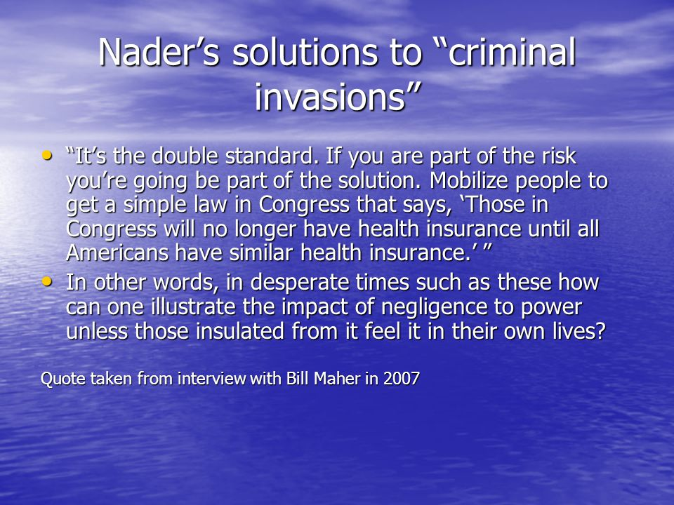 Naders solutions to criminal invasions Its the double standard. If you are part of the risk youre going be part of the solution. Mobilize people to ge