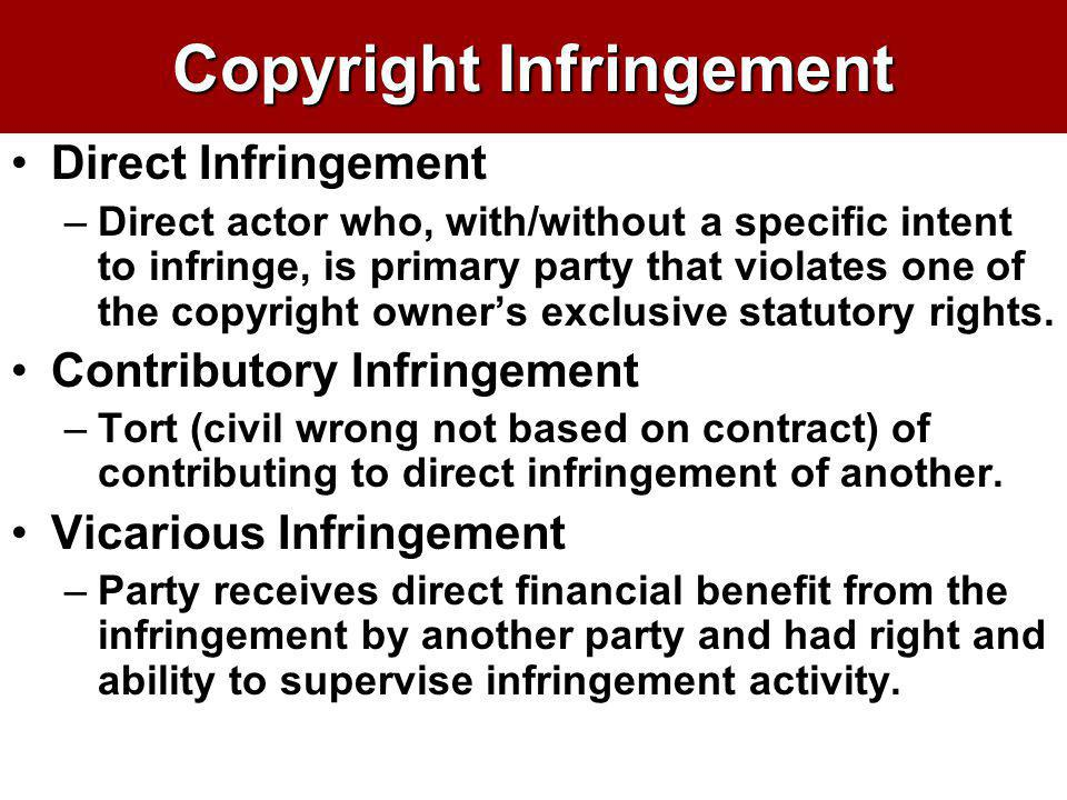 Copyright Infringement Direct Infringement –Direct actor who, with/without a specific intent to infringe, is primary party that violates one of the co