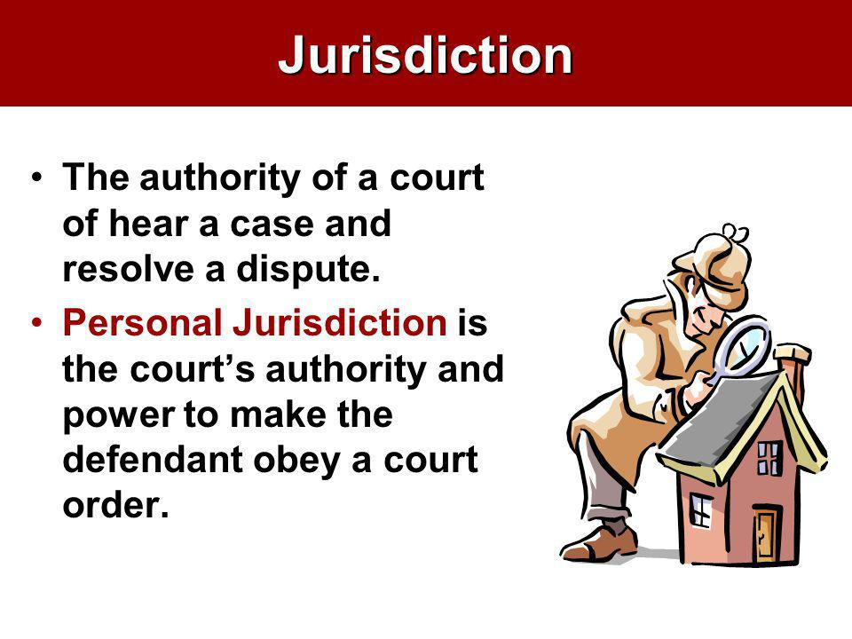 Jurisdiction The authority of a court of hear a case and resolve a dispute. Personal Jurisdiction is the courts authority and power to make the defend