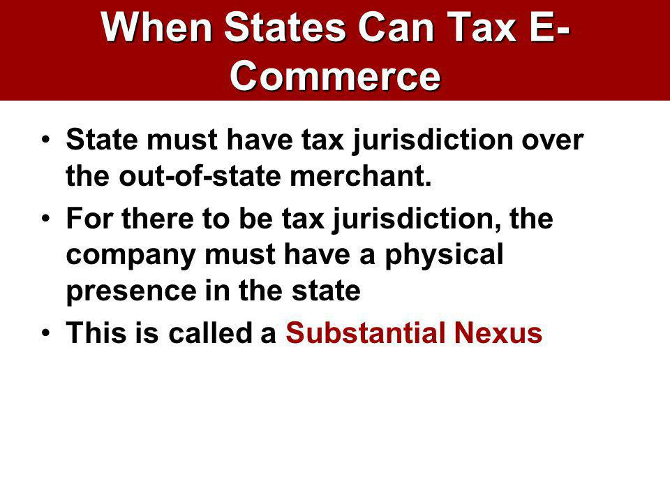 When States Can Tax E- Commerce State must have tax jurisdiction over the out-of-state merchant. For there to be tax jurisdiction, the company must ha
