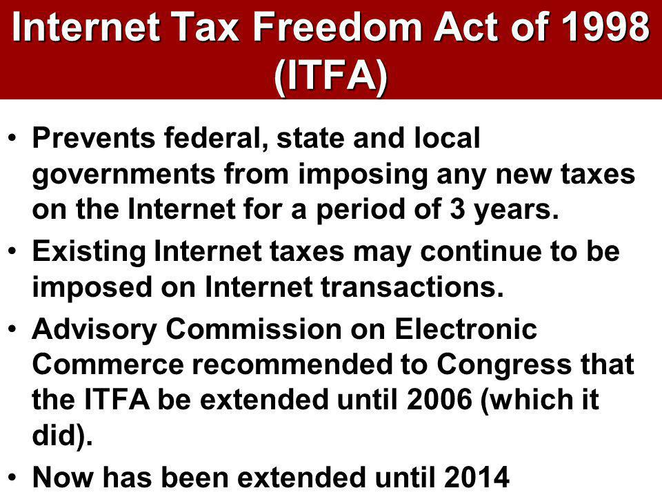 Internet Tax Freedom Act of 1998 (ITFA) Prevents federal, state and local governments from imposing any new taxes on the Internet for a period of 3 ye