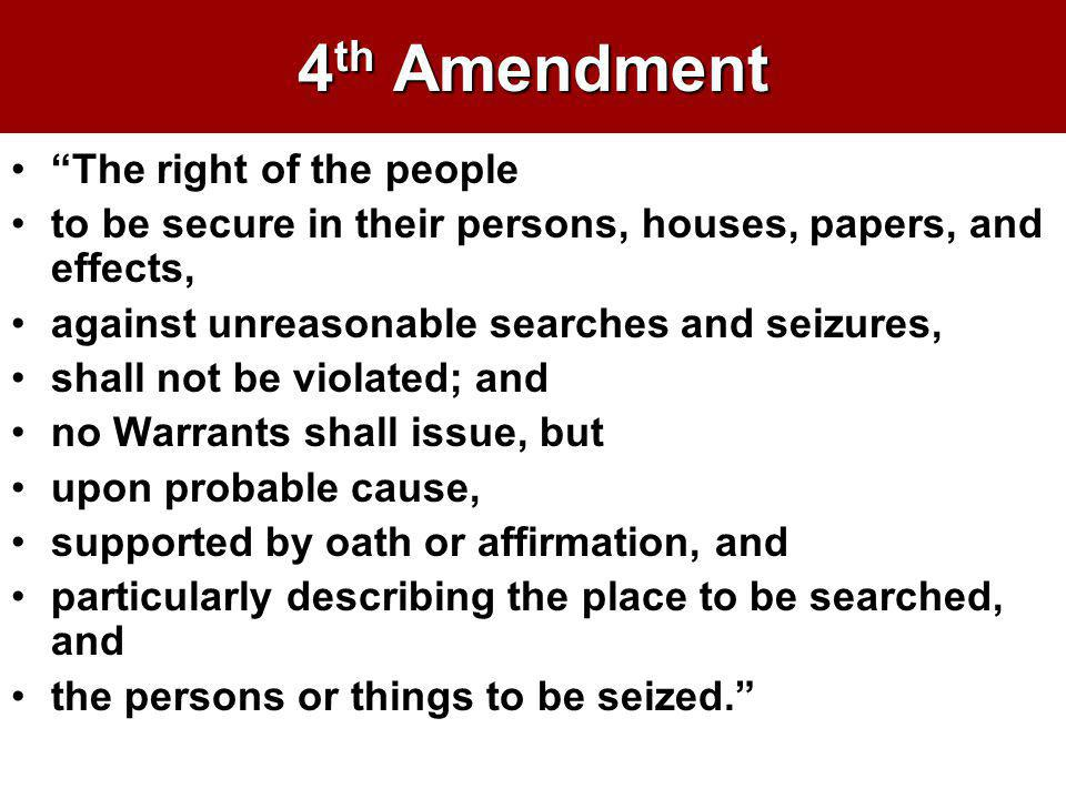 4 th Amendment The right of the people to be secure in their persons, houses, papers, and effects, against unreasonable searches and seizures, shall n