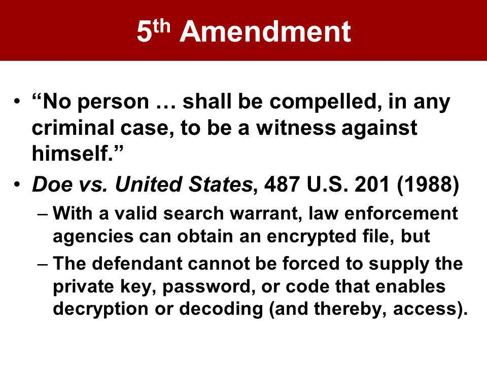 5 th Amendment No person … shall be compelled, in any criminal case, to be a witness against himself. Doe vs. United States, 487 U.S. 201 (1988) –With