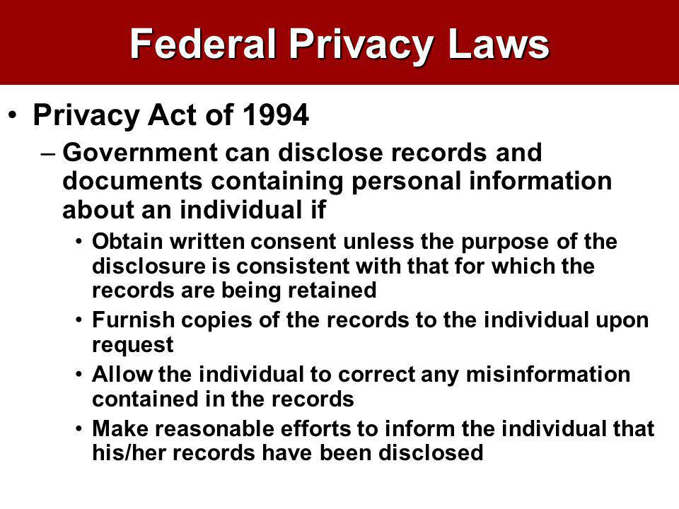 Federal Privacy Laws Privacy Act of 1994 –Government can disclose records and documents containing personal information about an individual if Obtain