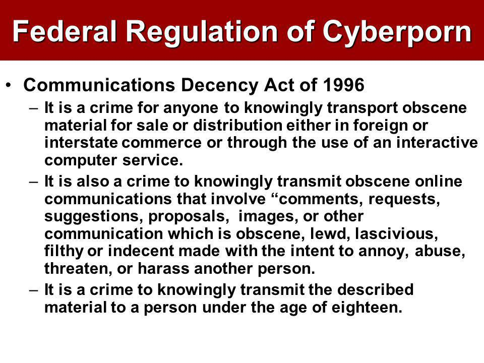 Federal Regulation of Cyberporn Communications Decency Act of 1996 –It is a crime for anyone to knowingly transport obscene material for sale or distr
