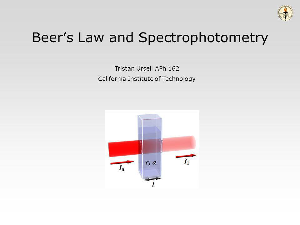 Beers Law and Spectrophotometry Tristan Ursell APh 162 California Institute of Technology