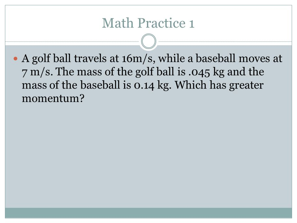 Math Practice 1 A golf ball travels at 16m/s, while a baseball moves at 7 m/s. The mass of the golf ball is.045 kg and the mass of the baseball is 0.1
