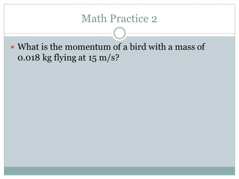 Math Practice 2 What is the momentum of a bird with a mass of 0.018 kg flying at 15 m/s?