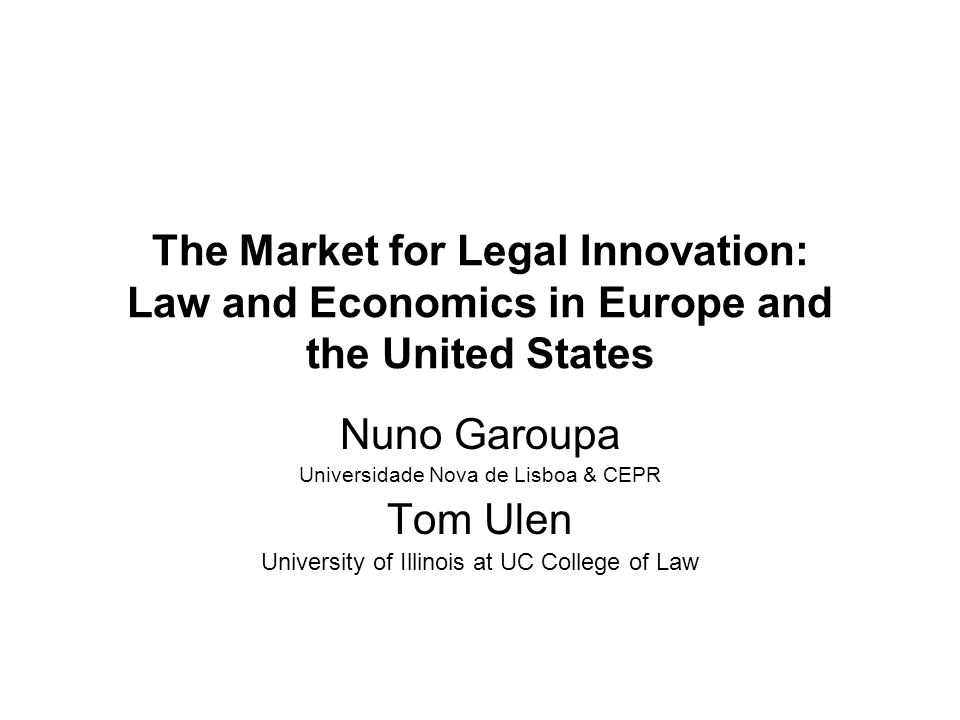 The Market for Legal Innovation: Law and Economics in Europe and the United States Nuno Garoupa Universidade Nova de Lisboa & CEPR Tom Ulen University of Illinois at UC College of Law