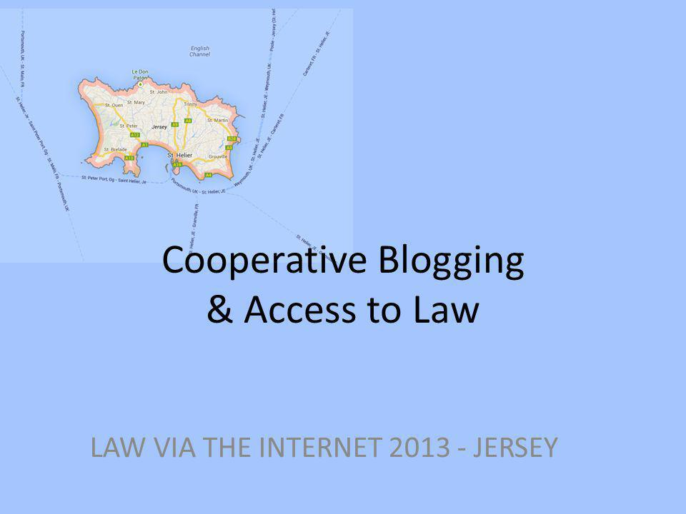 Cooperative Blogging & Access to Law LAW VIA THE INTERNET 2013 - JERSEY