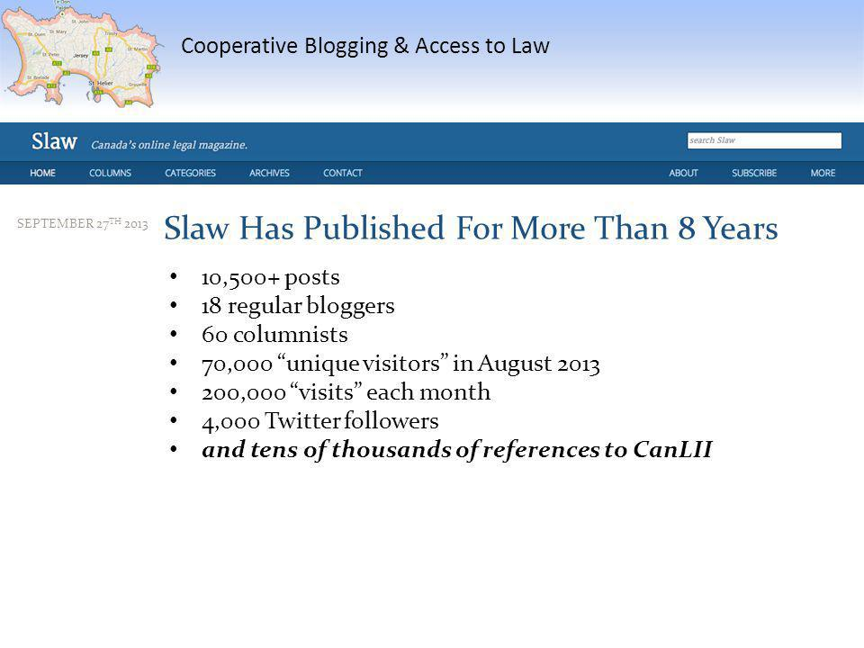 Cooperative Blogging & Access to Law SEPTEMBER 27 TH 2013 Slaw Has Published For More Than 8 Years 10,500+ posts 18 regular bloggers 60 columnists 70,000 unique visitors in August 2013 200,000 visits each month 4,000 Twitter followers and tens of thousands of references to CanLII