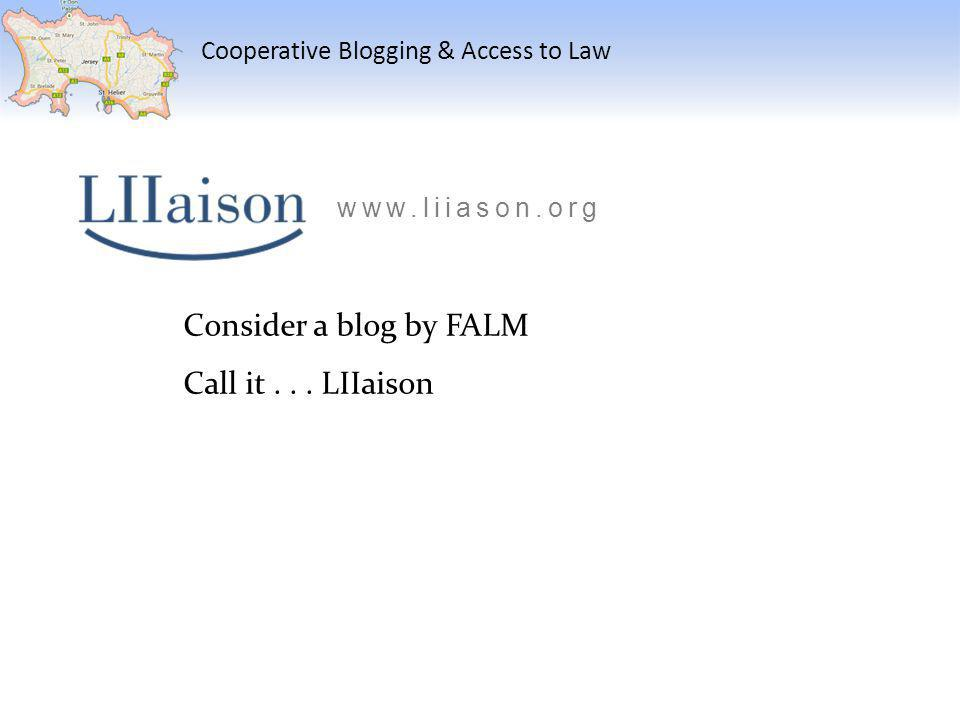 Cooperative Blogging & Access to Law Consider a blog by FALM Call it... LIIaison www.liiason.org