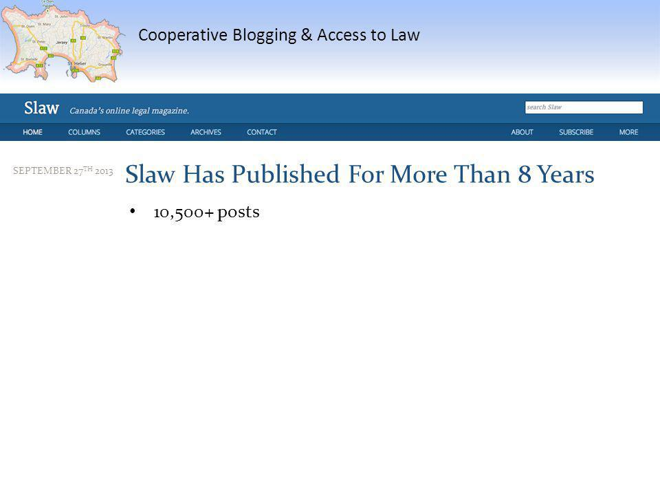Cooperative Blogging & Access to Law SEPTEMBER 27 TH 2013 Slaw Has Published For More Than 8 Years 10,500+ posts