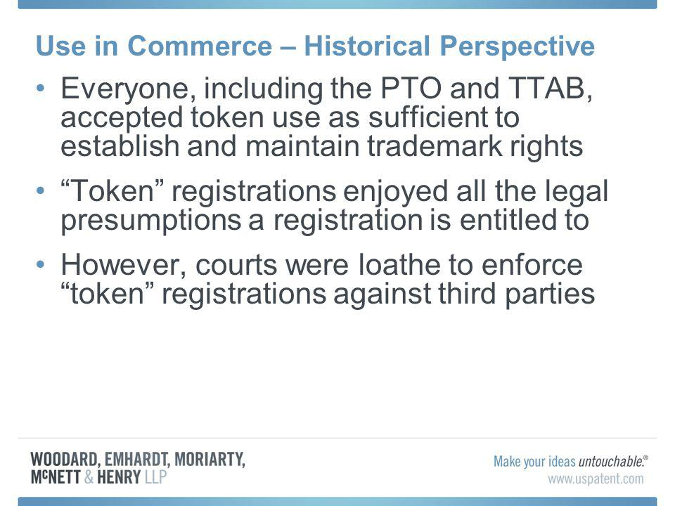 Use in Commerce – Historical Perspective Historical Problems: Commercially invisible registrations Deadwood clogging the Register Legal uncertainty Blackmail based on banked trademarks After 1984, a foreign Applicant could obtain a US registration without use of the mark in the US (or anywhere in the world) See Crocker National Bank v.