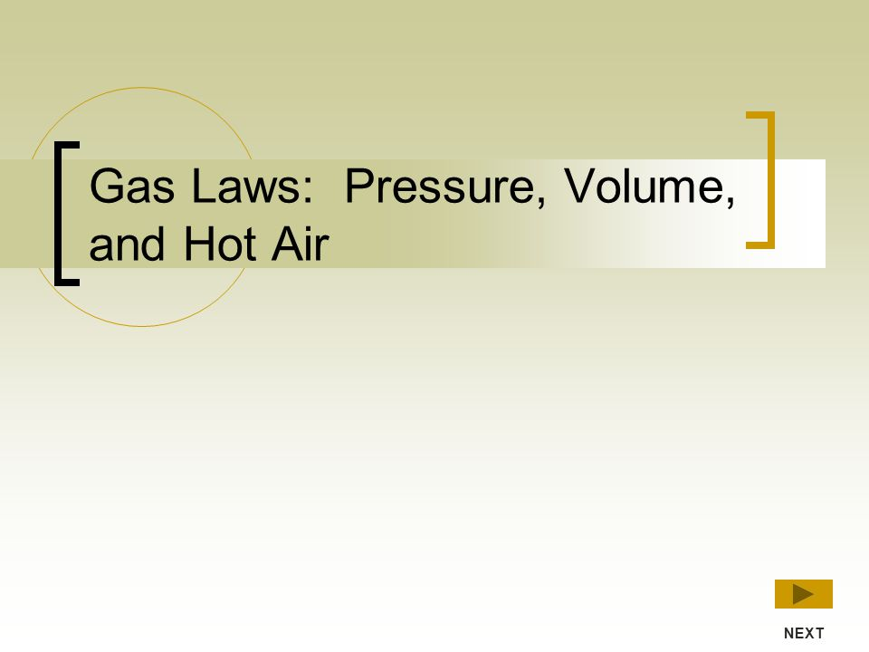 NEXTPREVIOUS MAIN MENU Pressure Volume Amount (moles) Temperature You can predict the behavior of gases based on the following properties:
