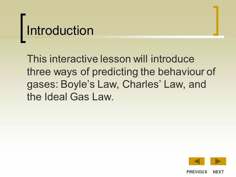 Introduction This interactive lesson will introduce three ways of predicting the behaviour of gases: Boyles Law, Charles Law, and the Ideal Gas Law.