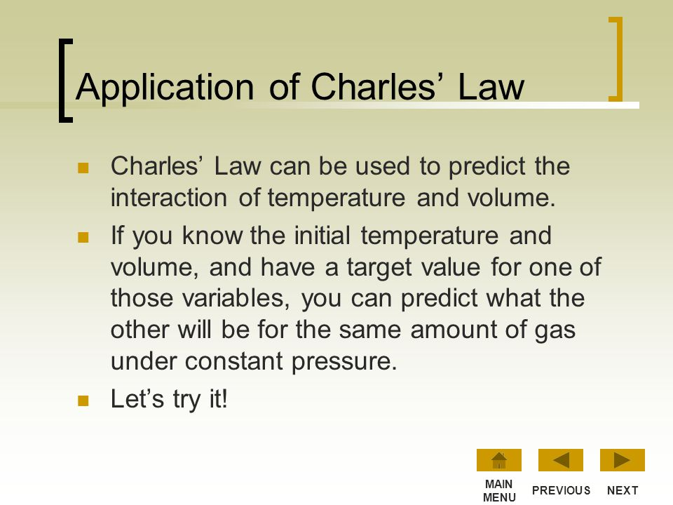 Charles Law at Work… As the temperature increases, the volume increases. Conversely, when the temperature decreases, volume decreases. NEXTPREVIOUS MA