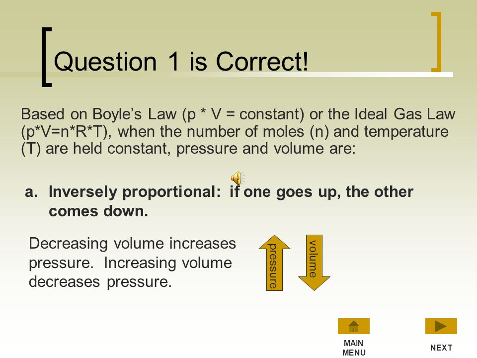 Question 1 Based on Boyles Law (p * V = constant) or the Ideal Gas Law (p*V=n*R*T), when the number of moles (n) and temperature (T) are held constant