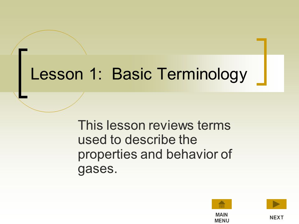 Main Menu Basic Terminology Boyles Law Charles Law Ideal Gas Law Review of all four lessons Review Lesson 1 Lesson 2 Lesson 3 Lesson 4