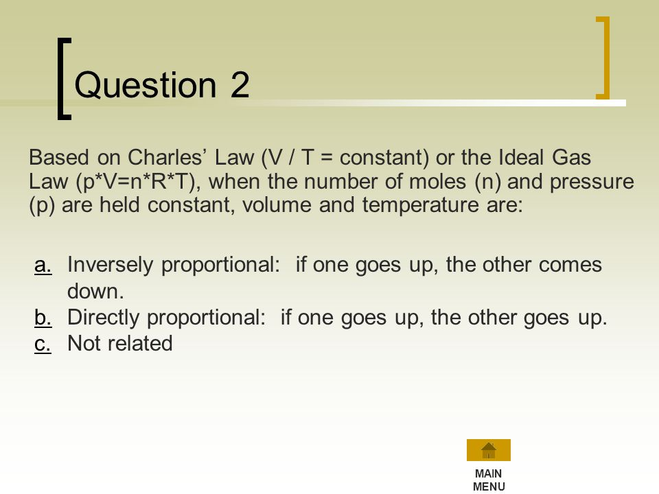 Try Question 1 again… Based on Boyles Law (p * V = constant) or the Ideal Gas Law (p*V=n*R*T), when the number of moles (n) and temperature (T) are he