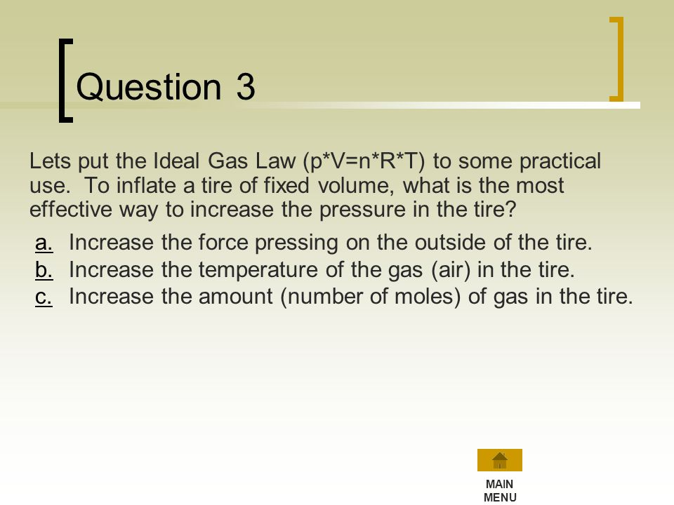 Try Question 2 again… Based on Boyles Law (p * V = constant) or the Ideal Gas Law (p*V=n*R*T), when the number of moles (n) and temperature (T) are he