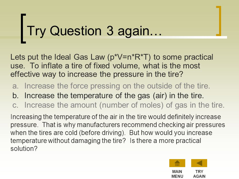 Try Question 3 again… Lets put the Ideal Gas Law (p*V=n*R*T) to some practical use. To inflate a tire of fixed volume, what is the most effective way