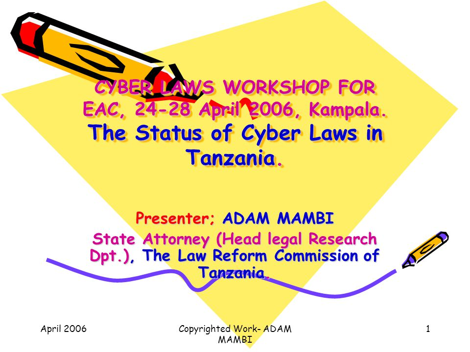 April 2006Copyrighted Work- ADAM MAMBI 1 CYBER LAWS WORKSHOP FOR EAC, 24-28 April 2006, Kampala. The Status of Cyber Laws in Tanzania. Presenter; ADAM