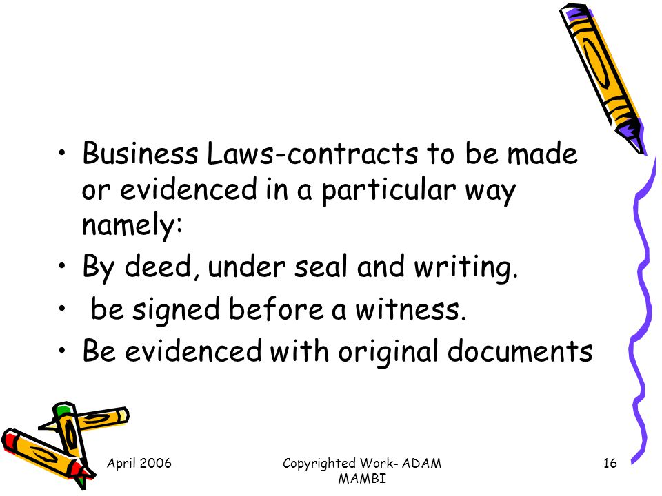 April 2006Copyrighted Work- ADAM MAMBI 16 Business Laws-contracts to be made or evidenced in a particular way namely: By deed, under seal and writing.