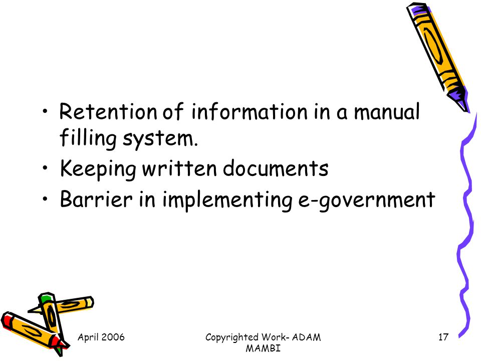 April 2006Copyrighted Work- ADAM MAMBI 17 Retention of information in a manual filling system. Keeping written documents Barrier in implementing e-gov