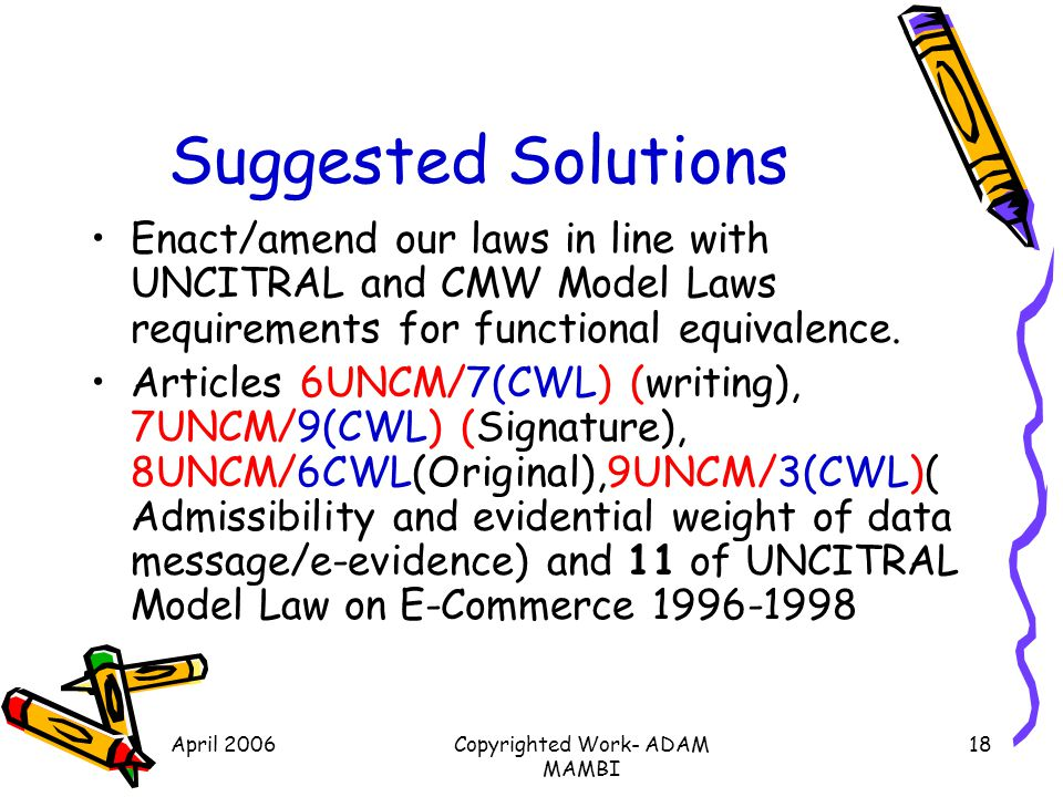 April 2006Copyrighted Work- ADAM MAMBI 18 Suggested Solutions Enact/amend our laws in line with UNCITRAL and CMW Model Laws requirements for functiona